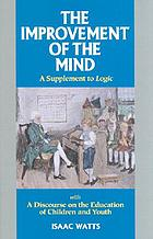 The improvement of the mind, or, A supplement to the Art of logic in two parts, to which is added, a discourse on the education of children and youth