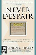 Never despair : sixty years in the service of the Jewish people and the cause of human rights