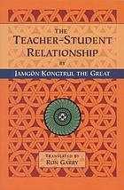 The teacher-student relationship : a translation of the explanation of the master and student relationship, how to follow the master, and how to teach and listen to the dharma