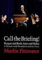 Call the briefing! : Bush and Reagan, Sam and Helen : a decade with presidents and the press