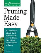 Pruning made easy : a gardener's visual guide to when and how to prune everything, from flowers to trees
