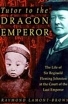 Tutor to the Dragon Emperor : the life of Sir Reginald Fleming Johnston at the court of the last emperor