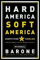 Hard America, Soft America : competition vs. coddling and the battle for the nation's future