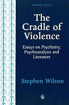 The cradle of violence : essays on psychiatry, psychoanalysis, and literature