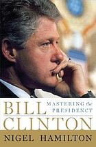 Bill Clinton : mastering the presidency