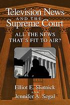 Television news and the Supreme Court : all the news that's fit to air?