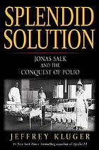 Splendid solution : Jonas Salk and the conquest of polio