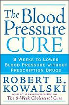 The blood pressure cure : 8 weeks to lower blood pressure without prescription drugs