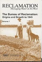 The Bureau of Reclamation : origins and growth to 1945
