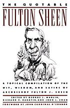 The quotable Fulton Sheen : a topical compilation of the wit, wisdom, and satire of Archbishop Fulton J. Sheen