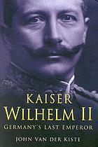 Kaiser Wilhelm II : Germany's last emperor