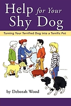 Help for your shy dog : turning your terrified dog into a terrific pet