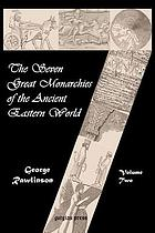 The seven great monarchies of the eastern world, or the history, geography and antiquities of Chaldaea, Assyria, Babylon, Media, Persia, Parthia, and Sassanian or New Persian empire