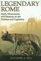 Legendary Rome : myth, monuments and memory on the Palatine and Capitoline