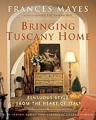 Bringing Tuscany home : sensuous style from the heart of Italy