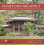 Hometown architect the complete buildings of Frank Lloyd Wright in Oak Park and River Forest, Illinois