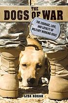 The dogs of war : the courage, love, and loyalty of military working dogs