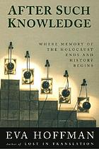 After such knowledge : memory, history, and the legacy of the HolocaustAfter such knowledge : reflections on the aftermath of the Holocaust
