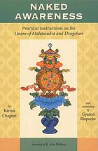 Naked awareness : Practical instructions on the union of Mahāmudrā and Dzogchen by Karma Chagmé ; with commentary by Gyatrul Rinpoche ; translated by B. Alan Wallace ; edited by Lindy Steele & B. Alan Wallace