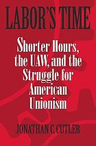 Labor's time shorter hours, the UAW, and the struggle for the American unionism