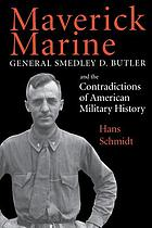 Maverick Marine : General Smedley D. Butler and the contradictions of American military history