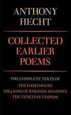 Collected earlier poems : the complete texts of The hard hours, Millions of strange shadows, the Venetian vespers