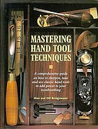 Mastering hand tool techniques : a comprehensive guide on how to sharpen, tune and use classic hand tools to add power to your woodworking