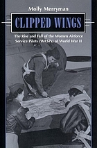 Clipped wings : the rise and fall of the Women Airforce Service Pilots (WASPs) of World War II