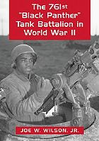"The 761st ""Black Panther"" Tank Battalion in World War II : an illustrated history of the first African American armored unit to see combat"