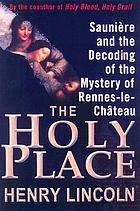 The holy place : Saunière and the decoding of the mystery of Rennes-le-Château
