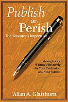 Publish or perish--the educator's imperative : strategies for writing effectively for your profession and your school