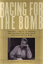 Racing for the bomb : General Leslie R. Groves, the Manhattan Project's indispensable man
