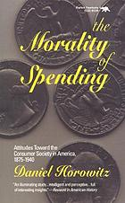 The morality of spending : attitudes toward the consumer society in America, 1875-1940