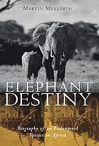 Elephant destiny : biography of an endangered species in Africa