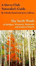 A Sierra Club naturalist's guide to the North Woods of Michigan, Wisconsin, Minnesota and southern Ontario