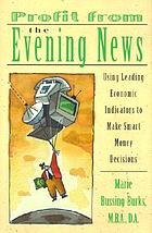 Profit from the evening news : using leading economic indicators to make smart money decisions