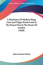 A dictionary of modern slang, cant, and vulgar words, used at the present day in the streets of London; the universities of Oxford and Cambridge; the houses of Parliament; the dens of St. Giles; and the palaces of St. James; preceded by a history of cant and vulgar language; with glossaries of two secret languages, spoken by the wandering tribes of London, the costermongers, and the patterers