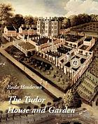 The Tudor house and garden : architecture and landscape in the sixteenth and early seventeenth centuries