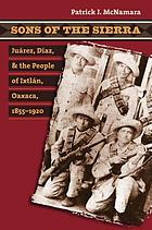 Sons of the Sierra : Juárez, Díaz, and the people of Ixtlán, Oaxaca, 1855-1920