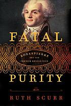 Fatal purity : Robespierre and the French Revolution