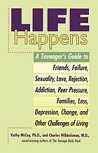 Life happens : a teenager's guide to friends, failure, sexuality, love, rejection, addiction, peer pressure, families, loss, depression, change, and other challenges of living