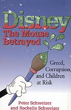 Disney, the mouse betrayed : greed, corruption, and children at risk in the secret world of Disney