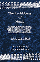 The archidoxes of magic : Of the supreme mysteries of nature : Of the spirits of the planets : Of the secrets of alchemy : Of occult philosophy : The mysteries of the twelve signs of the zodiack : The magical cure of diseases : Of celestial medicines