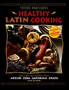 Steven Raichlen's healthy Latin cooking : 200 sizzling recipes from Mexico, Cuba, Caribbean, Brazil, and beyond