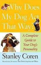 Why does my dog act that way? : a complete guide to your dog's personality