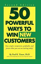 50 powerful ways to win new customers : fast, simple, inexpensive, profitable, and proven ideas you can use starting today!