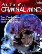 Profile of a criminal mind : how psychological profiling helps solve true crimes