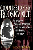 Commissioner Roosevelt : the story of Theodore Roosevelt and the New York City police, 1895-1897