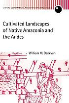 Cultivated landscapes of Native Amazonia and the Andes : triumph over the soil