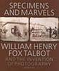 Specimens and marvels : William Henry Fox Talbot and the invention of photography